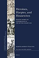 Heroines, Harpies, and Housewives: Imaging Women of Consequence in the Dutch Golden Age (Brill's Studies in Intellectual History / Brill's Studies on Art, Art History, and Intellectual History, 45)