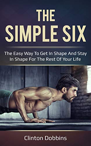 The Simple Six: The Easy Way to Get in Shape and Stay in Shape for the Rest of your Life