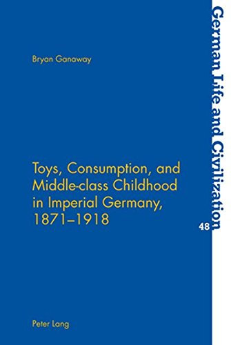 Toys, Consumption, and Middle-class Childhood in Imperial Germany, 1871-1918 (German Life and Civilization, Band 48)
