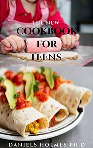 THE NEW COOKBOOK FOR TEENS : Delicious Recipes To Stay Healthy And Level Up Your Kitchen Skills