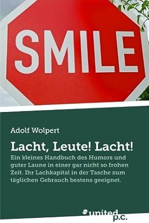 Lacht, Leute! Lacht!: Ein Kleines Handbuch des Humors und Guter Laune in Einer gar Nicht so Frohen Zeit. Ihr Lachkapital in der Tasche zum Täglichen Gebrauch Bestens Geeignet.