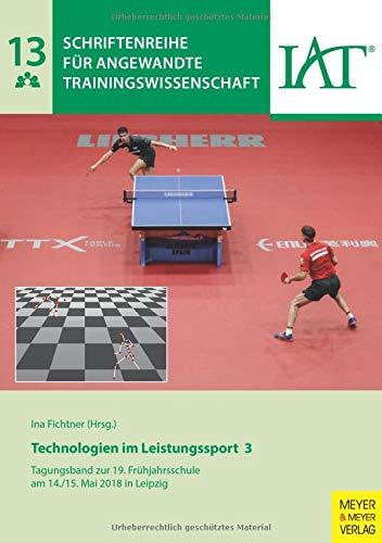 Technologien im Leistungssport 3: Tagungsband zur 19. Frühjahrsschule am 14./15. Mai 2018 in Leipzig (Schriftenreihe für angewandte Trainingswissenschaft, Band 13)
