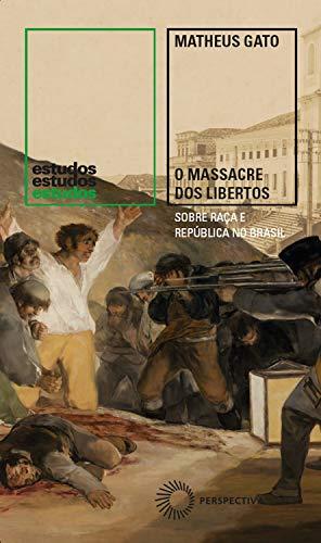 O Massacre dos Libertos: Sobre raça e República no Brasil (1888-1889) (Estudos)