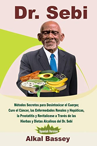 Dr. Sebi: Métodos Secretos para Desintoxicar el Cuerpo; Cure el Cáncer, las Enfermedades Renales y