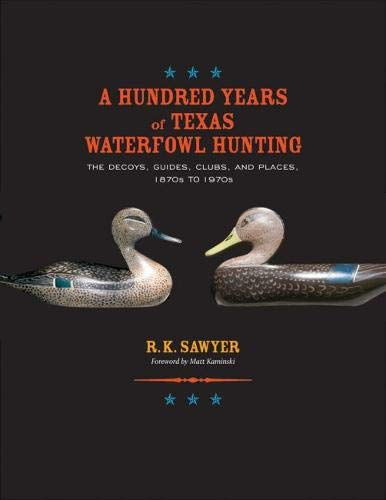 A Hundred Years of Texas Waterfowl Hunting: The Decoys, Guides, Clubs, and Places, 1870s to 1970s (Volume 23) (Gulf Coast Books, sponsored by Texas A&M University-Corpus Christi)