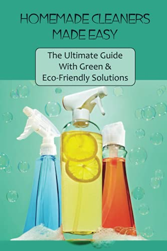 Homemade Cleaners Made Easy: The Ultimate Guide With Green & Eco-Friendly Solutions: Guide To Homemade All-Natural Cleaning Recipes