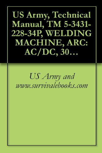 US Army, Technical Manual, TM 5-3431-228-34P, WELDING MACHINE, ARC: AC/DC, 300 AMPS TRANSFORMER RECTIFIER, CONSTANT CURRENT, BASE MOUNTED (EUTECTIC CORP., ... (FSN 3431-235-4728) (English Edition)