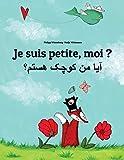 Je suis petite, moi ? آیا من کوچک هستم؟: Un livre d'images pour les enfants (Edition bilingue français-dari/persan afghan/farsi oriental)
