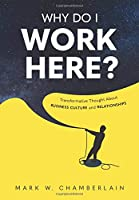 Why Do I Work Here?: Transformative Thought About Business Culture And Relationships