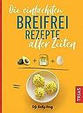 Die einfachsten Breifrei-Rezepte aller Zeiten (Die einfachsten aller Zeiten)