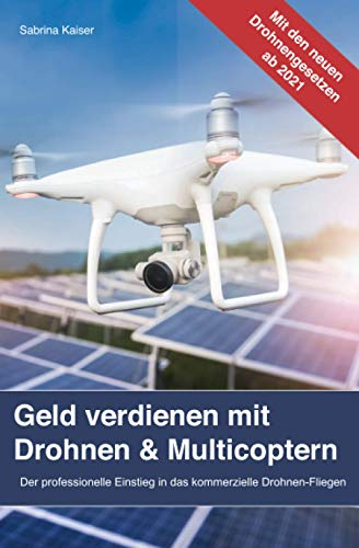 Geld verdienen mit Drohnen & Multicoptern: Der professionelle Einstieg in das kommerzielle Drohnen-Fliegen