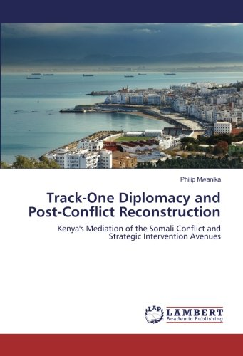 Track-One Diplomacy and Post-Conflict Reconstruction: Kenya's Mediation of the Somali Conflict and…