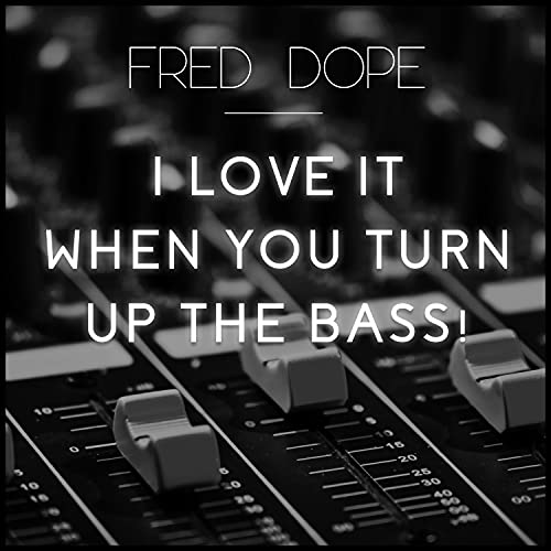 I Love It When You Turn Up The Bass