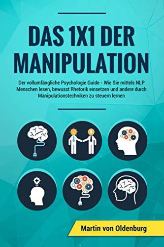 Das 1x1 der Manipulation: Der vollumfängliche Psychologie Guide: Wie Sie mittels NLP Menschen lesen, bewusst Rhetorik einsetzen und andere durch Manipulationstechniken zu steuern lernen