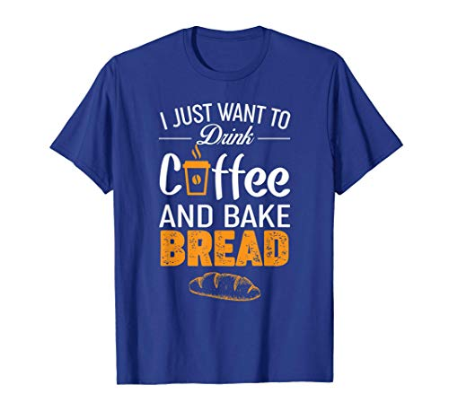 Drink Coffee and Bake Bread Baking - Funny Baker Gift T-Shirt