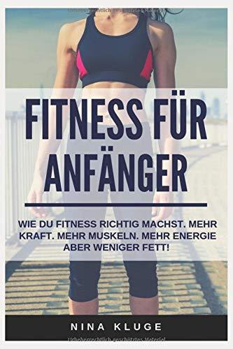 Fitness für Anfänger: Wie du Fitness Training richtig betreibst. Für mehr Kraft - mehr Muskeln aber weniger Fett. (Experten-Tipps für mehr Energie, ein besseres Körpergefühl - Wohlbefinden im Alltag.