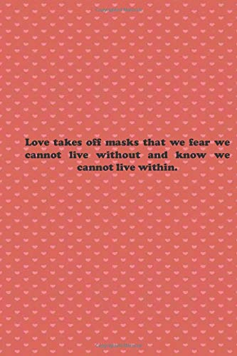 Love takes off masks that we fear we cannot live without and know we cannot live within.: Valentine day Gift Blank Lined Journal Notebook, 110 Pages, Soft Matte Cover, 6 x 9 In