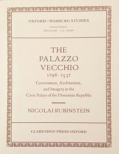 The Palazzo Vecchio, 1298-1532: Government, Architecture and Imagery in the Civic Palace of the Florentine Republic