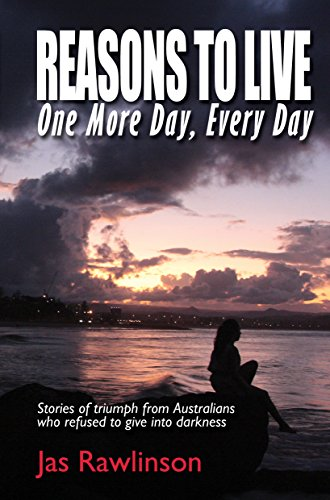 Reasons To Live One More Day, Every Day: Stories of triumph from Australians who refused to give into darkness (English Edition)