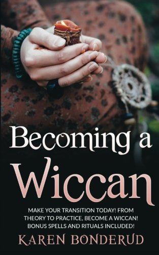 Becoming a Wiccan: Make Your Transition Today! from Theory to Practice, Become a Wiccan! Bonus Spells and Rituals Included!