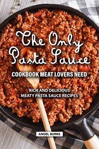 The Only Pasta Sauce Cookbook Meat Lovers Need: Rich and Delicious Meaty Pasta Sauce Recipes (English Edition)