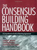 The Consensus Building Handbook - A Comprehensive Guide to Reaching Agreement