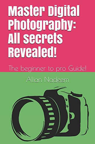 Master Digital Photography: All secrets Revealed!: The beginner to pro Guide!
