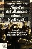 Indochine années vingt - L'âge d'or de l'affairisme colonial (1918-1928) : Banquiers, hommes d'affaires et patrons en réseaux