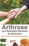 Arthrose - Les Remèdes Miracles de Guérison - Vaincre la douleur et l'inflammation chronique