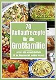 70 Auflaufrezepte für die Großfamilie: Leckere und gesunde Aufläufe für die Hauptmahlzeit und das Dessert