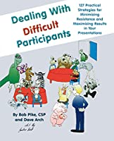 Dealing with Difficult Participants: 127 Practical Strategies for Minimizing Resistance and Maximizing Results in Your Presentations by Bob Pike Arch Dave(1997-10-03)