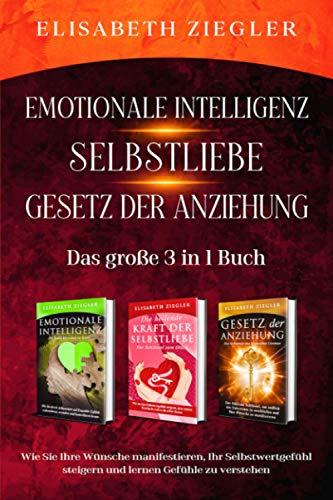 Emotionale Intelligenz-Selbstliebe-Gesetz der Anziehung- Das große 3 in 1 Buch: Wie Sie Ihre Wünsche manifestieren, Ihr Selbstwertgefühl steigern und lernen Gefühle zu verstehen