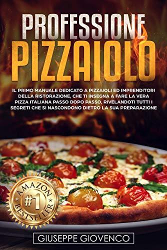 Professione Pizzaiolo: Il manuale dedicato a pizzaioli e imprenditori della ristorazione, che ti insegna a fare la vera pizza italiana passo dopo passo, rivelandoti tutti i segreti