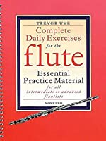 Complete Daily Exercises for the Flute: Essential Practice Material for All Intermediate to Advanced Flautists (Flute Tutor)
