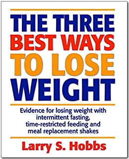 The 3 Best Ways to Lose Weight: Evidence for losing weight with intermittent fasting, time-restricted feeding and meal replacement shakes by [Larry Hobbs]