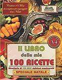 Il LIBRO delle mie 100 RICETTE: Ricettario di 100 MIEI deliziosi manicaretti - SPECIALE NATALE - Grande...