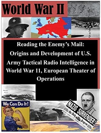 Reading the Enemys Mail: Origins and Development of U.S. Army Tactical Radio Intelligence in World War 11, European Theater of Operations by U.S. Command and General Staff College (2014-07-01)