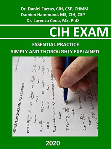 CIH EXAM ESSENTIAL PRACTICE : SIMPLY AND THOROUGHLY EXPLAINED (The Certified Occupational and Environmental Health Professional by Dr. Daniel Farcas CIH, CSP, CHMM)