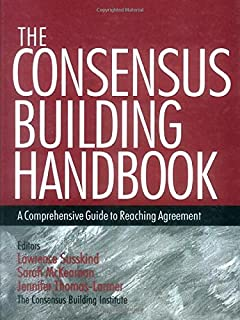The Consensus Building Handbook: A Comprehensive Guide to Reaching Agreement