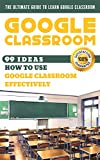 Google Classroom: 99 Ideas how to use Google Classroom effectively. The Ultimate Guide to Learn Google Classroom