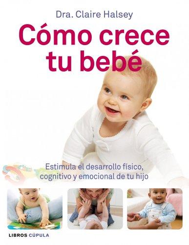Cómo crece tu bebé: Estimula el desarrollo físico, cognitivo y emocional de tu hijo (Padres E Hijos (l.Cupula))