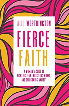 Fierce Faith: A Woman's Guide to Fighting Fear, Wrestling Worry, and Overcoming Anxiety by [Alli Worthington]