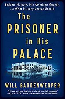 The Prisoner in His Palace: Saddam Hussein, His American Guards, and What History Leaves Unsaid by [Will Bardenwerper]