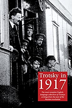 Trotsky in 1917: The most complete English-language collection of Leon Trotsky's writings from the year of the Russian revolution by [Leon Trotsky, Niall Mulholland, Pete Dickenson]
