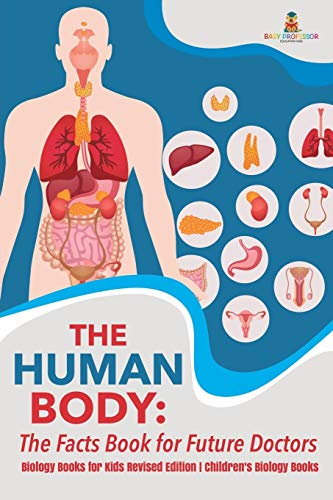 The Human Body: The Facts Book for Future Doctors - Biology Books for Kids Revised Edition - Children's Biology Books