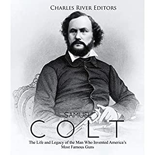 Samuel Colt: The Life and Legacy of the Man Who Invented America's Most Famous Guns cover art