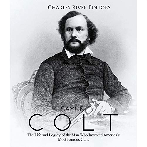 Samuel Colt: The Life and Legacy of the Man Who Invented America's Most Famous Guns audiobook cover art