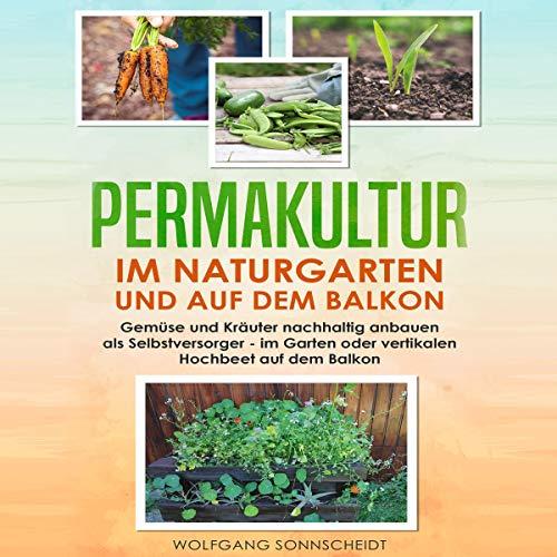 Permakultur im Naturgarten und auf dem Balkon: Gemüse und Kräuter nachhaltig anbauen als Selbstversorger - Im Garten oder vertikalen Hochbeet auf dem Balkon