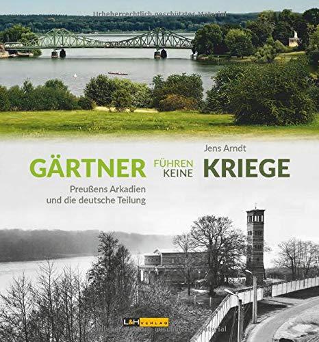Gärtner führen keine Kriege: Preußens Arkadien und die deutsche Teilung