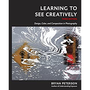 Learning to See Creatively, Third Edition Design, Color, and Composition in Photography
